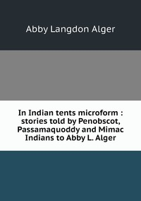 Книга под заказ: «In Indian tents microform : stories told by Penobscot, Passamaquoddy and Mimac Indians to Abby L. Alger»
