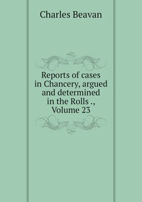 Reports of cases in Chancery, argued and determined in the Rolls ., Volume 23, Charles Beavan обложка-превью