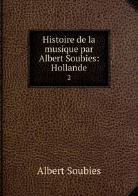 Histoire de la musique par Albert Soubies: Hollande: 2, Albert Soubies обложка-превью