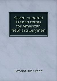 Seven hundred French terms for American field artillerymen, Edward Bliss Reed обложка-превью