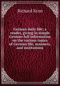 German daily life; a reader, giving in simple German full information on the various topics of German life, manners, and institutions, Richard Kron обложка-превью