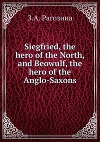 Siegfried, the hero of the North, and Beowulf, the hero of the Anglo-Saxons, З.А. Рагозина обложка-превью