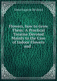 Flowers, how to Grow Them: A Practical Treatise Devoted Mainly to the Care of Indoor Flowers and ., Eben Eugene Rexford обложка-превью