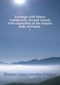 Evenings with Prince Cambacérès, Second Consul, Arch-chancellor of the Empire, Duke of Parma .: 2, Etienne Leon Lamothe-Langon обложка-превью