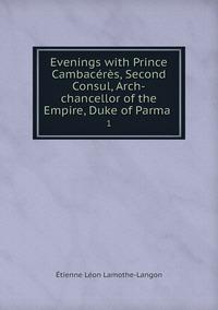 Evenings with Prince Cambacérès, Second Consul, Arch-chancellor of the Empire, Duke of Parma .: 1, Etienne Leon Lamothe-Langon обложка-превью
