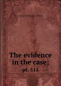 The evidence in the case;: pt. 511, James Montgomery Beck обложка-превью