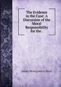 The Evidence in the Case: A Discussion of the Moral Responsibility for the ., James Montgomery Beck обложка-превью