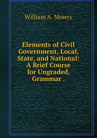 Elements of Civil Government, Local, State, and National: A Brief Course for Ungraded, Grammar ., William A. Mowry обложка-превью