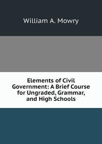 Elements of Civil Government: A Brief Course for Ungraded, Grammar, and High Schools, William A. Mowry обложка-превью