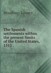 The Spanish settlements within the present limits of the United States, 1513 ., Woodbury Lowery обложка-превью
