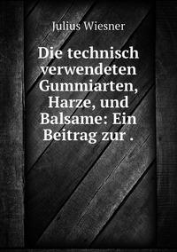 Die technisch verwendeten Gummiarten, Harze, und Balsame: Ein Beitrag zur ., Julius Wiesner обложка-превью