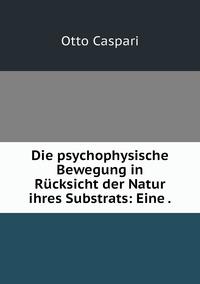 Die psychophysische Bewegung in Rücksicht der Natur ihres Substrats: Eine ., Otto Caspari обложка-превью