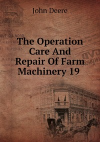 The Operation Care And Repair Of Farm Machinery 19 , John Deere обложка-превью