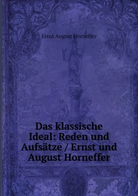 Das klassische Ideal: Reden und Aufsätze / Ernst und August Horneffer, Ernst August Horneffer обложка-превью