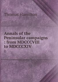 Annals of the Peninsular campaigns : from MDCCCVIII to MDCCCXIV: 2, Thomas Hamilton обложка-превью