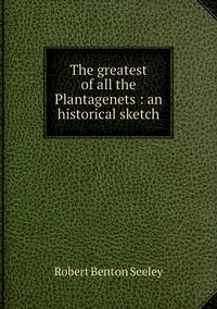 The greatest of all the Plantagenets : an historical sketch, Robert Benton Seeley обложка-превью