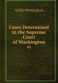 Cases Determined in the Supreme Court of Washington: 93, Arthur Remington обложка-превью