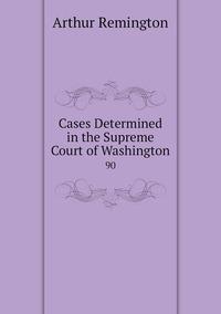 Cases Determined in the Supreme Court of Washington: 90, Arthur Remington обложка-превью