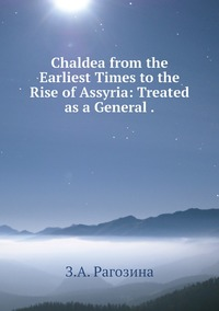 Chaldea from the Earliest Times to the Rise of Assyria: Treated as a General ., З.А. Рагозина обложка-превью
