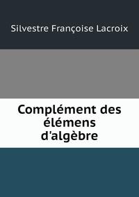 Complément des élémens d'algèbre, Silvestre Francoise Lacroix обложка-превью