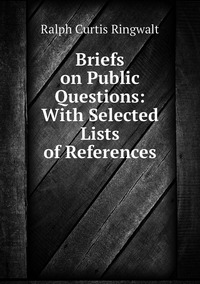 Briefs on Public Questions: With Selected Lists of References, Ralph Curtis Ringwalt обложка-превью