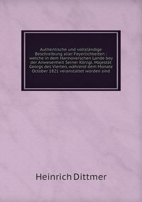Authentische und vollständige Beschreibung aller Feyerlichkeiten : welche in dem Hannoverschen Lande bey der Anwesenheit Seiner Königl. Majestät Georgs des Vierten, während dem Monate October 1821 veranstaltet worden sind, Heinrich Dittmer обложка-превью