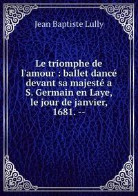 Le triomphe de l'amour : ballet dancé devant sa majesté a S. Germain en Laye, le jour de janvier, 1681. --, Jean Baptiste Lully обложка-превью