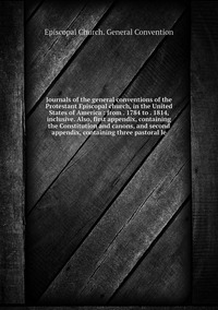 Journals of the general conventions of the Protestant Episcopal church, in the United States of America : from . 1784 to . 1814, inclusive. Also, first appendix, containing the Constitution and canons, and second appendix, containing three pastoral le, Episcopal Church. General Convention обложка-превью