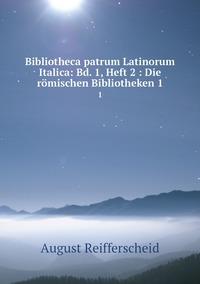 Bibliotheca patrum Latinorum Italica: Bd. 1, Heft 2 : Die römischen Bibliotheken 1: 1, August Reifferscheid обложка-превью
