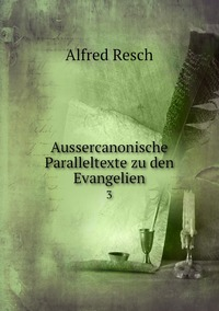 Aussercanonische Paralleltexte zu den Evangelien: 3, Alfred Resch обложка-превью