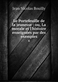 Le Portefeuille de la jeunesse : ou, La morale et l'histoire enseignées par des exemples: 6, Jean Nicolas Bouilly обложка-превью