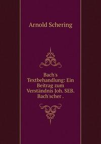 Bach's Textbehandlung: Ein Beitrag zum Verständnis Joh. SEB. Bach'scher ., Arnold Schering обложка-превью