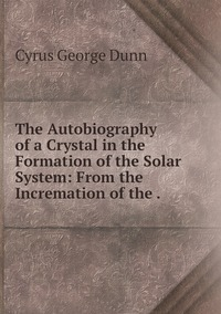The Autobiography of a Crystal in the Formation of the Solar System: From the Incremation of the ., Cyrus George Dunn обложка-превью