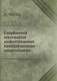 Unipkautsit attornartut ajokertûtsemut kaujijaksaujune sunatuinarne ., A. Martin обложка-превью