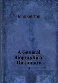 A General Biographical Dictionary: 3, John Gorton обложка-превью