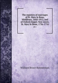 The registers of marriages of St. Mary le Bone, Middlesex, 1668-1812, and of Oxford chapel, Vere street, St. Mary le Bone, 1736-1754: pt.1, William Bruce Bannerman обложка-превью