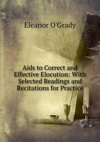 Aids to Correct and Effective Elocution: With Selected Readings and Recitations for Practice, Eleanor O'grady обложка-превью