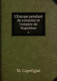 L'Europe pendant de consulat et l'empire de Napoléon: 6, M. Capefigue обложка-превью