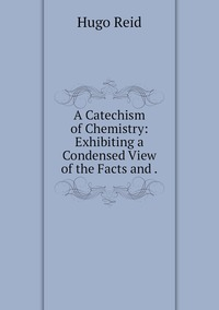 A Catechism of Chemistry: Exhibiting a Condensed View of the Facts and ., Hugo Reid обложка-превью