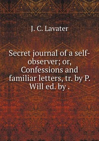 Secret journal of a self-observer; or, Confessions and familiar letters, tr. by P. Will ed. by ., J. C. Lavater обложка-превью