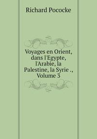 Voyages en Orient, dans l'Egypte, l'Arabie, la Palestine, la Syrie ., Volume 3, Richard Pococke обложка-превью
