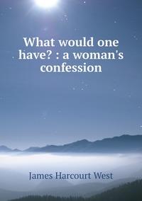 What would one have? : a woman's confession, James Harcourt West обложка-превью