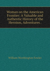 Woman on the American Frontier: A Valuable and Authentic History of the Heroism, Adventures ., William Worthington Fowler обложка-превью
