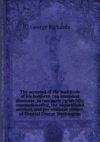 The accepted of the multitude of his brethren : an historical discourse, in two parts ; gratefully commemorating, the unparalleled services, and pre-eminent virtues, of General George Washington, George Richards обложка-превью