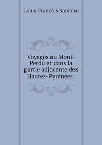 Voyages au Mont-Perdu et dans la partie adjacente des Hautes-Pyrénées;, Louis-Francois Ramond обложка-превью