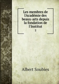 Les membres de l'Académie des beaux-arts depuis la fondation de l'Institut: 2, Albert Soubies обложка-превью