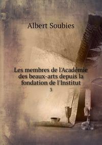Les membres de l'Académie des beaux-arts depuis la fondation de l'Institut: 3, Albert Soubies обложка-превью