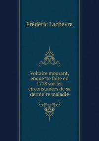 Voltaire mourant, enquête faite en 1778 sur les circonstances de sa dernière maladie, Frederic Lachevre обложка-превью