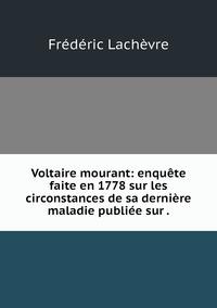 Voltaire mourant: enquête faite en 1778 sur les circonstances de sa dernière maladie publiée sur ., Frederic Lachevre обложка-превью
