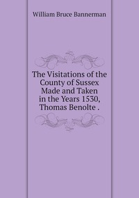 The Visitations of the County of Sussex Made and Taken in the Years 1530, Thomas Benolte ., William Bruce Bannerman обложка-превью